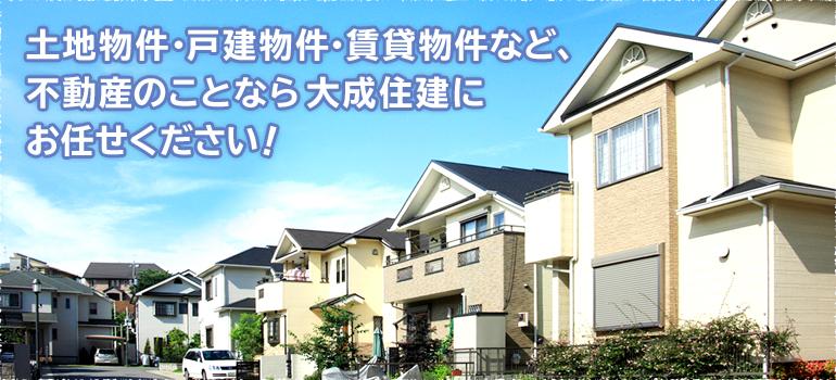 土地物件・戸建物件・賃貸物件など、不動産のことなら大成住建にお任せください!